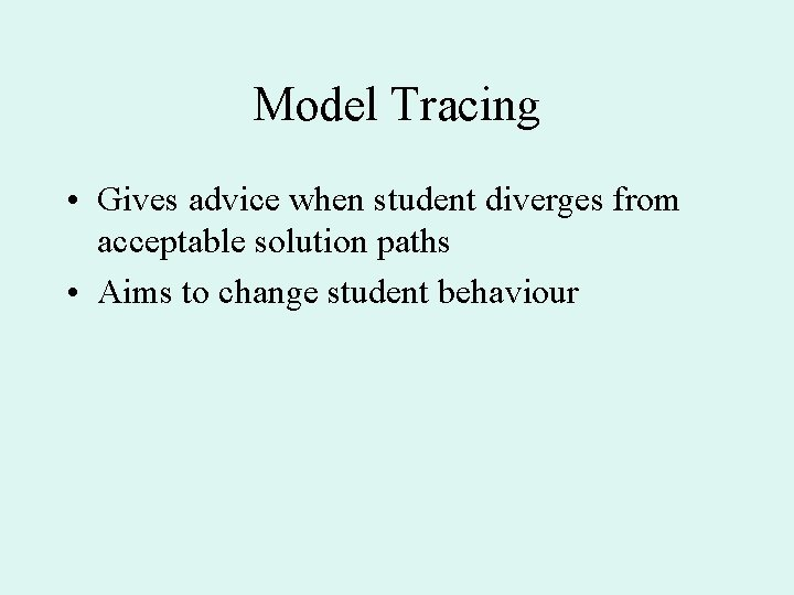 Model Tracing • Gives advice when student diverges from acceptable solution paths • Aims