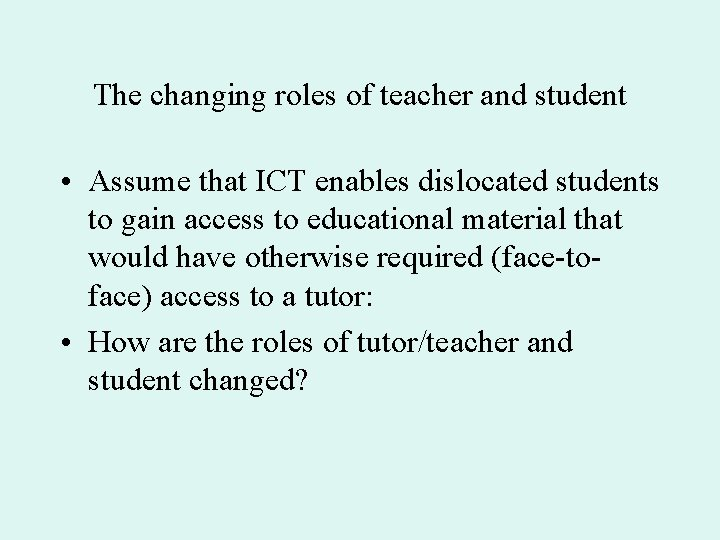 The changing roles of teacher and student • Assume that ICT enables dislocated students