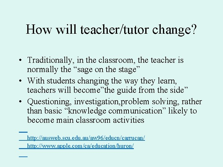 How will teacher/tutor change? • Traditionally, in the classroom, the teacher is normally the