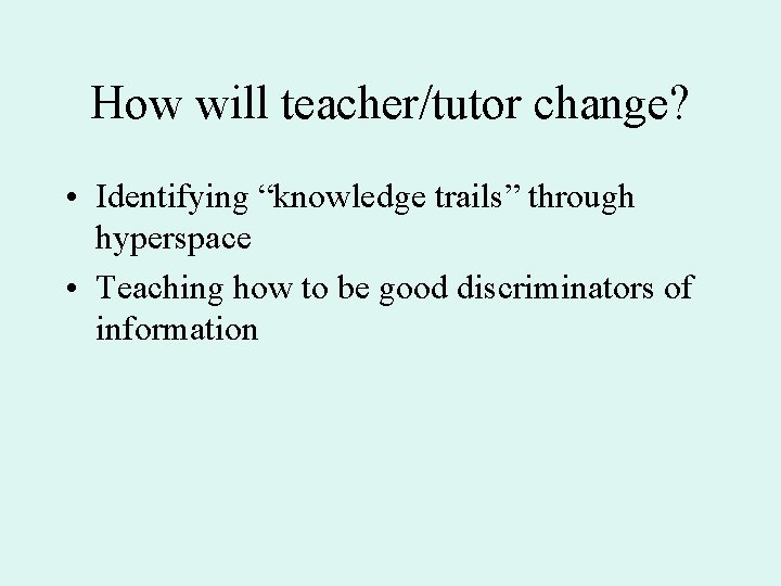 """How will teacher/tutor change? • Identifying """"knowledge trails"""" through hyperspace • Teaching how to"""