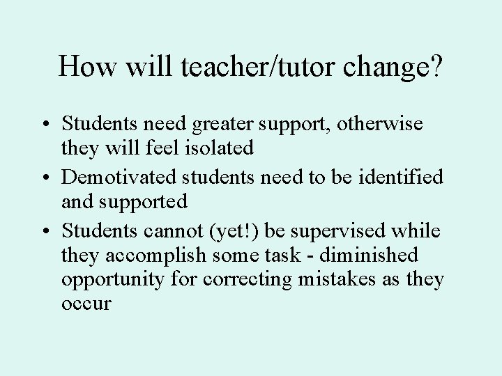 How will teacher/tutor change? • Students need greater support, otherwise they will feel isolated