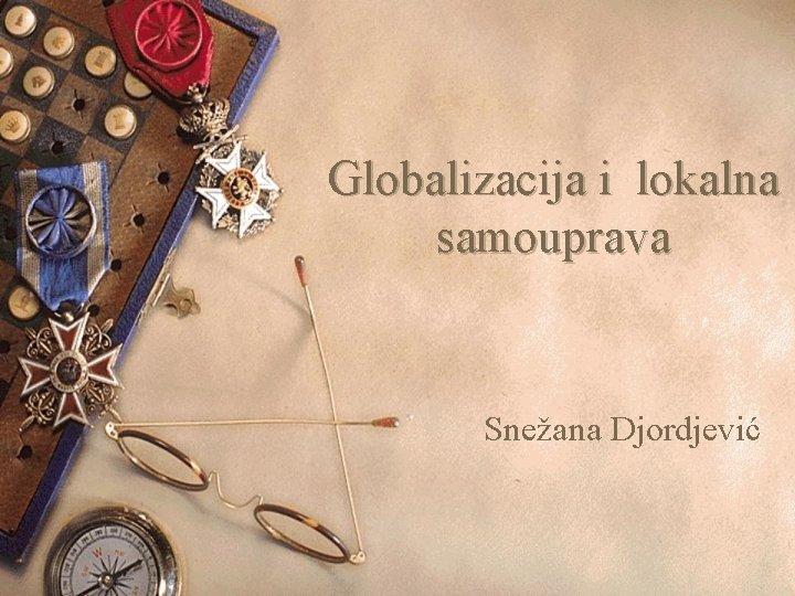 Globalizacija i lokalna samouprava Snežana Djordjević