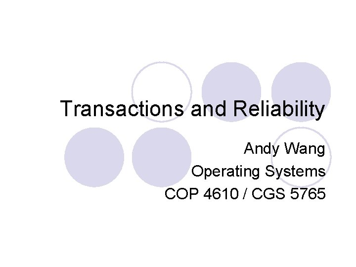 Transactions and Reliability Andy Wang Operating Systems COP 4610 / CGS 5765