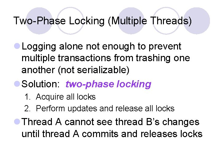Two-Phase Locking (Multiple Threads) l Logging alone not enough to prevent multiple transactions from