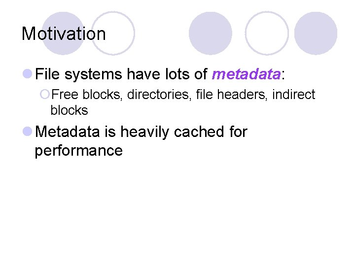 Motivation l File systems have lots of metadata: ¡Free blocks, directories, file headers, indirect