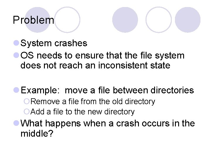 Problem l System crashes l OS needs to ensure that the file system does