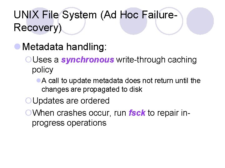 UNIX File System (Ad Hoc Failure. Recovery) l Metadata handling: ¡Uses a synchronous write-through