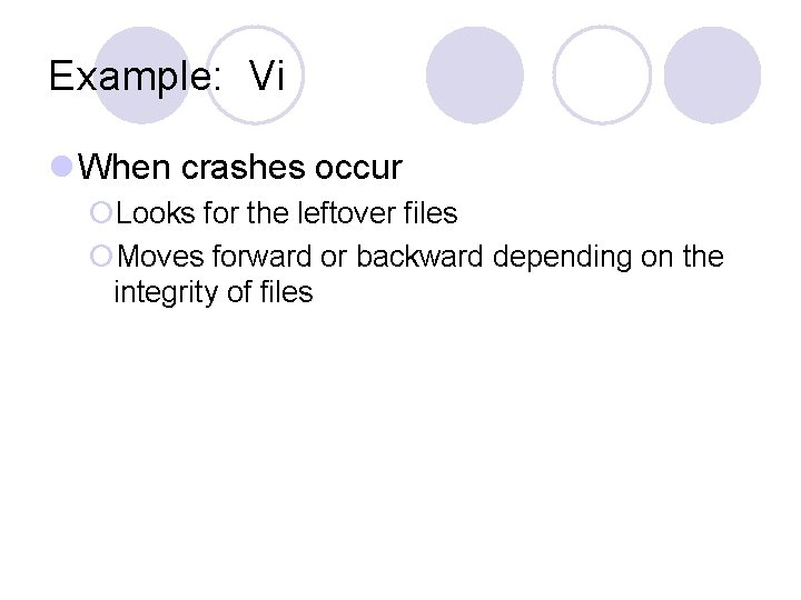 Example: Vi l When crashes occur ¡Looks for the leftover files ¡Moves forward or