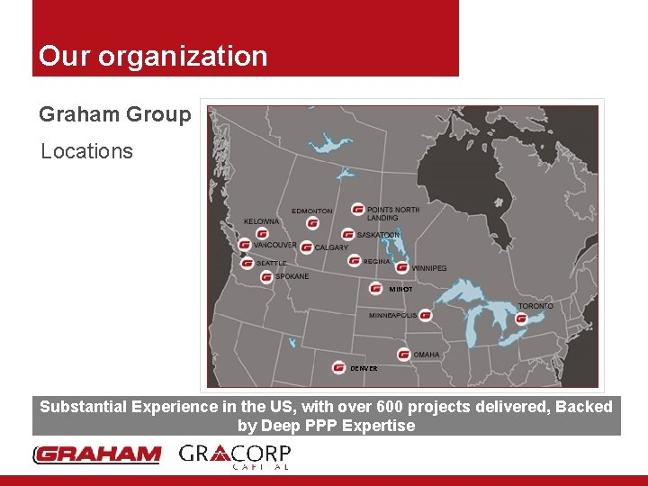 Our organization Graham Group Locations MINOT DENVER Substantial Experience in the US, with over