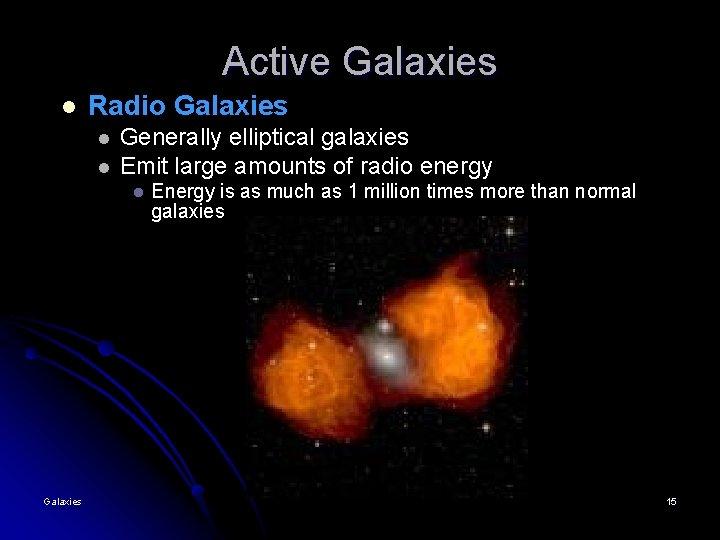 Active Galaxies l Radio Galaxies l l Generally elliptical galaxies Emit large amounts of