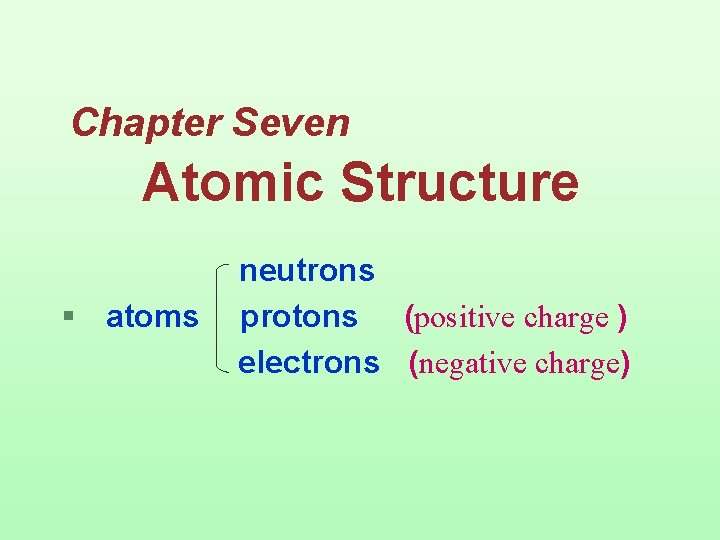 Chapter Seven Atomic Structure § atoms neutrons protons (positive charge ) electrons (negative