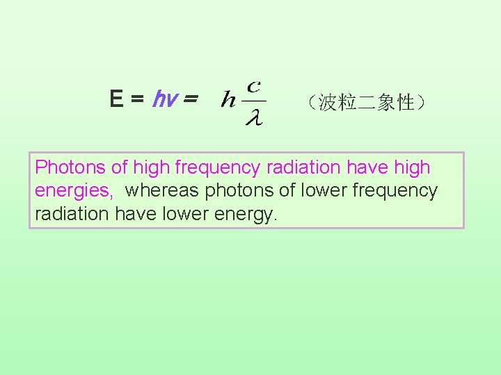 E = hv = (波粒二象性) Photons of high frequency radiation have high energies, whereas