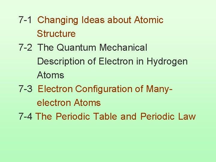 7 -1 Changing Ideas about Atomic Structure 7 -2 The Quantum Mechanical Description of