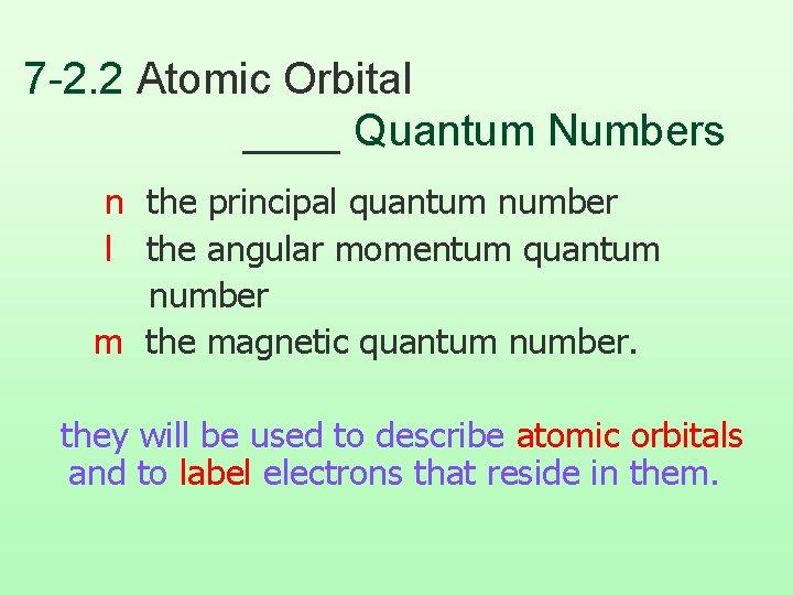 7 -2. 2 Atomic Orbital ____ Quantum Numbers n the principal quantum number l