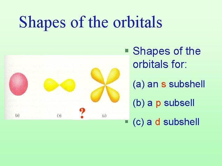 Shapes of the orbitals § Shapes of the orbitals for: § (a) an s