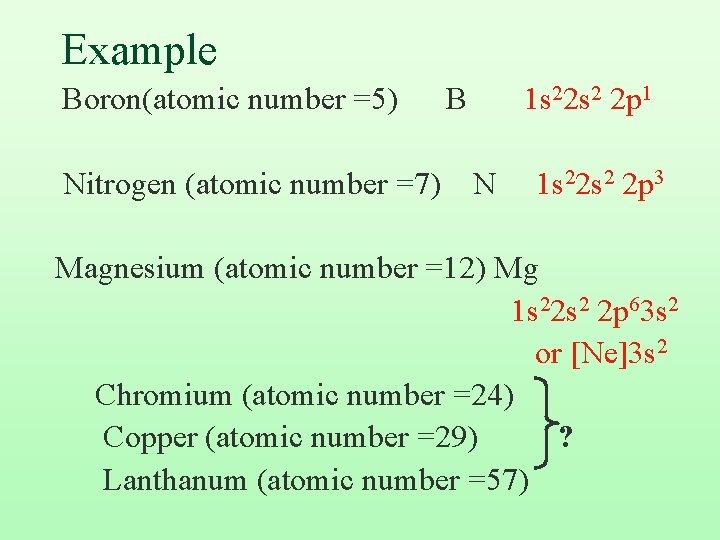 Example Boron(atomic number =5) Nitrogen (atomic number =7) B 1 s 22 s 2