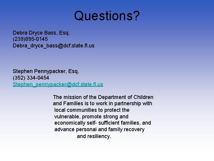 Questions? Debra Dryce Bass, Esq. (239)895 -0145 Debra_dryce_bass@dcf. state. fl. us Stephen Pennypacker, Esq.