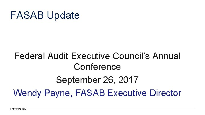 FASAB Update Federal Audit Executive Council's Annual Conference September 26, 2017 Wendy Payne, FASAB