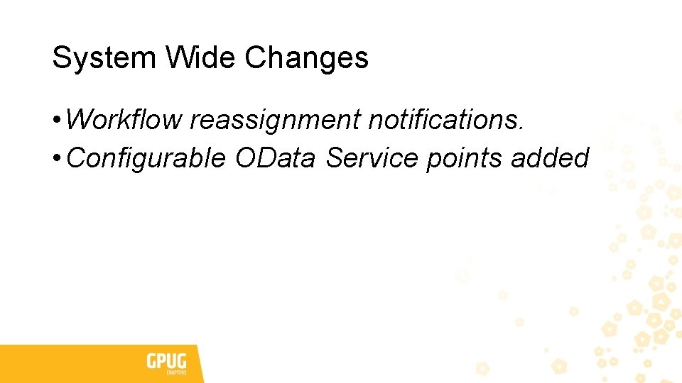 System Wide Changes • Workflow reassignment notifications. • Configurable OData Service points added