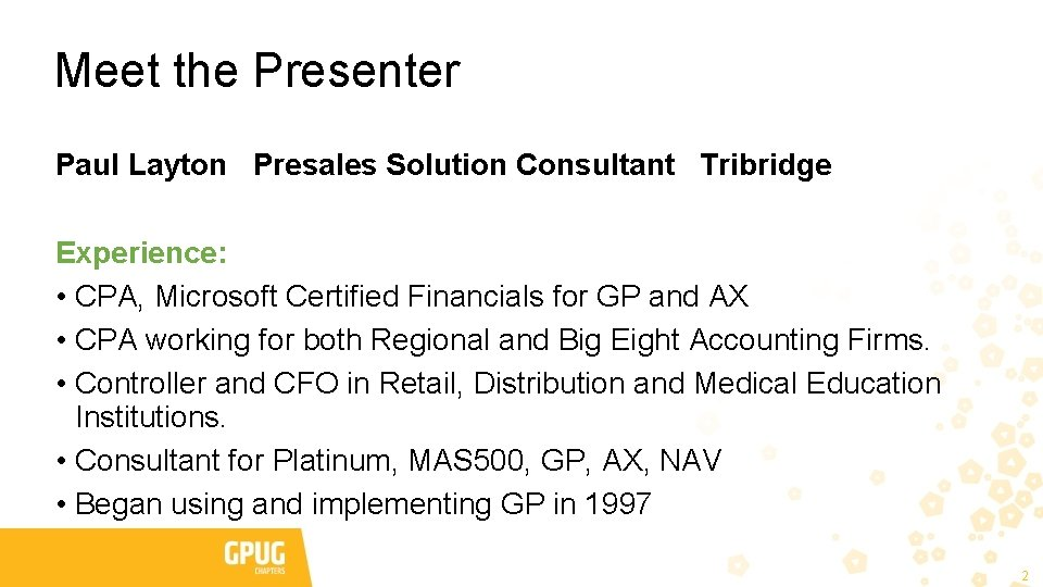 Meet the Presenter Paul Layton Presales Solution Consultant Tribridge Experience: • CPA, Microsoft Certified