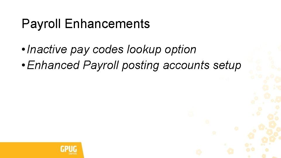 Payroll Enhancements • Inactive pay codes lookup option • Enhanced Payroll posting accounts setup