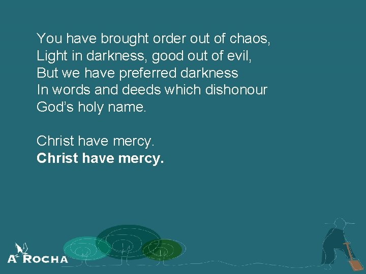 You have brought order out of chaos, Light in darkness, good out of evil,