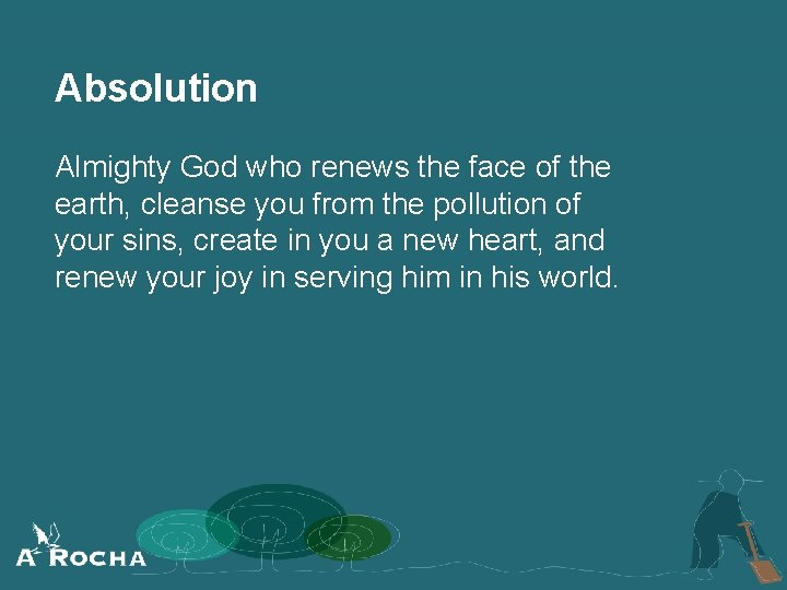 Absolution Almighty God who renews the face of the earth, cleanse you from the