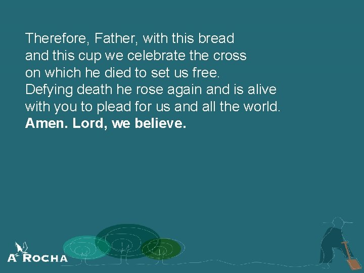 Therefore, Father, with this bread and this cup we celebrate the cross on which