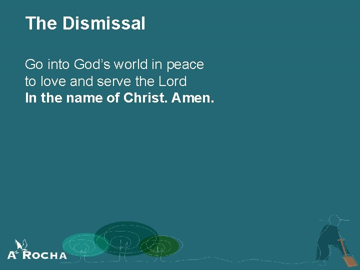 The Dismissal Go into God's world in peace to love and serve the Lord