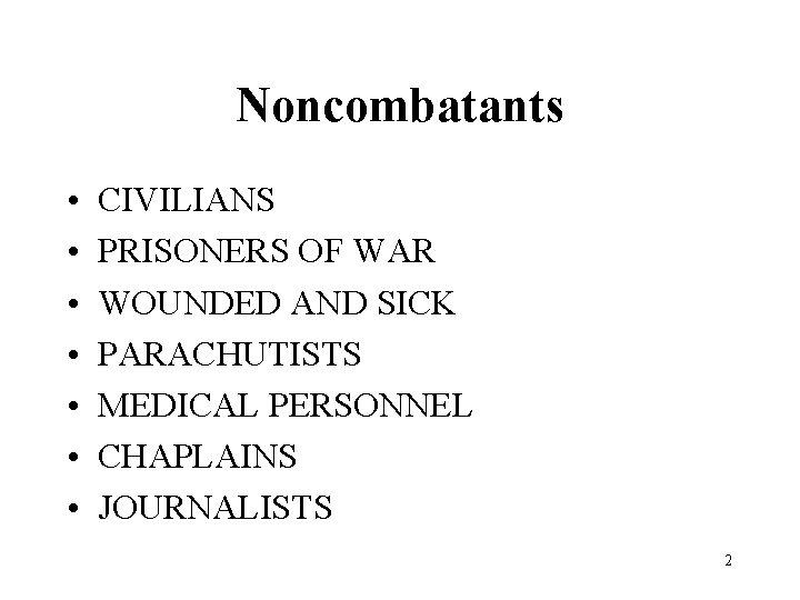 Noncombatants • • CIVILIANS PRISONERS OF WAR WOUNDED AND SICK PARACHUTISTS MEDICAL PERSONNEL CHAPLAINS