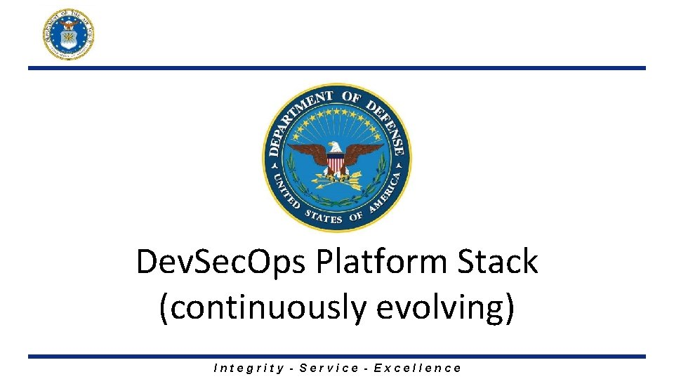 Dev. Sec. Ops Platform Stack (continuously evolving) Integrity - Service - Excellence