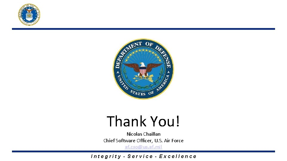 Thank You! Nicolas Chaillan Chief Software Officer, U. S. Air Force af. cso@us. af.