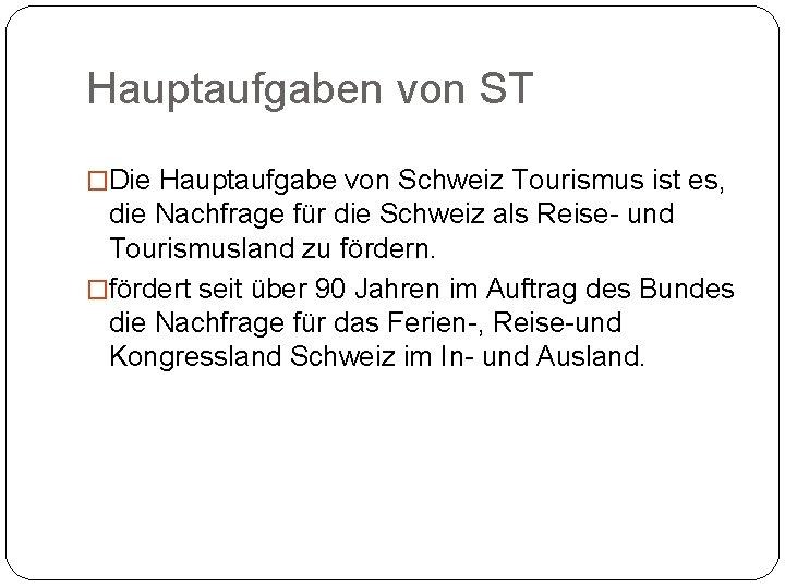 Hauptaufgaben von ST �Die Hauptaufgabe von Schweiz Tourismus ist es, die Nachfrage für die