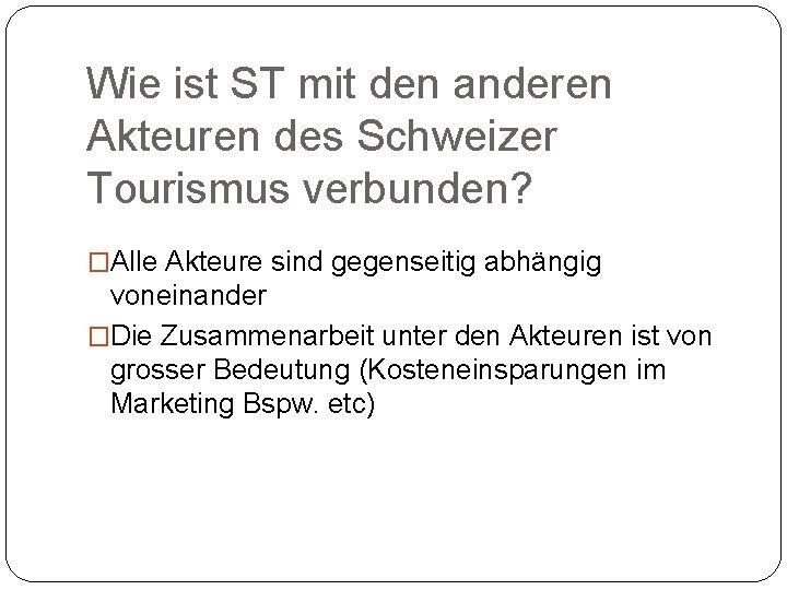 Wie ist ST mit den anderen Akteuren des Schweizer Tourismus verbunden? �Alle Akteure sind