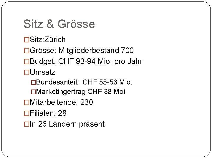 Sitz & Grösse �Sitz: Zürich �Grösse: Mitgliederbestand 700 �Budget: CHF 93 -94 Mio. pro