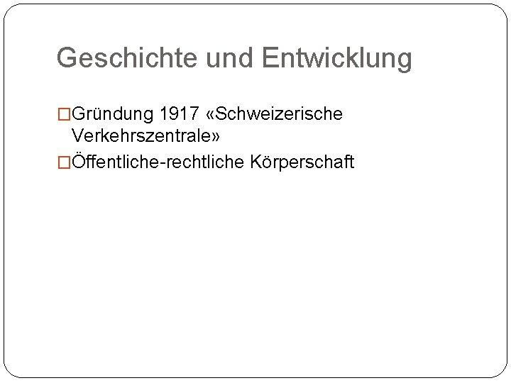 Geschichte und Entwicklung �Gründung 1917 «Schweizerische Verkehrszentrale» �Öffentliche-rechtliche Körperschaft