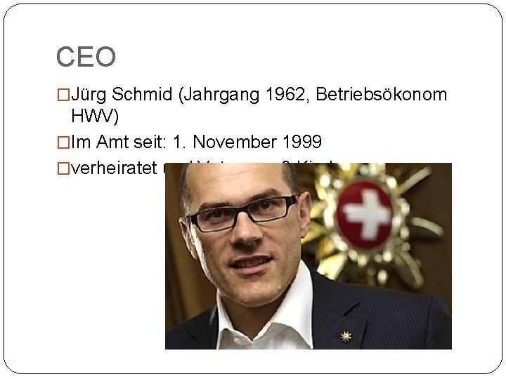 CEO �Jürg Schmid (Jahrgang 1962, Betriebsökonom HWV) �Im Amt seit: 1. November 1999 �verheiratet