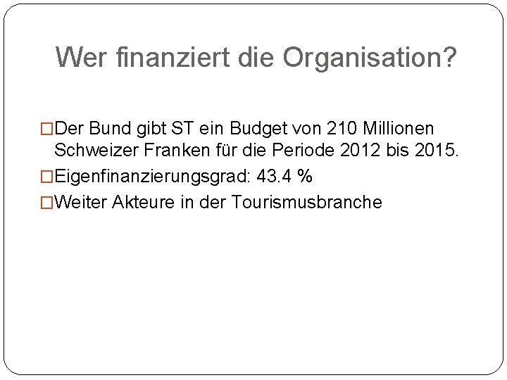 Wer finanziert die Organisation? �Der Bund gibt ST ein Budget von 210 Millionen Schweizer