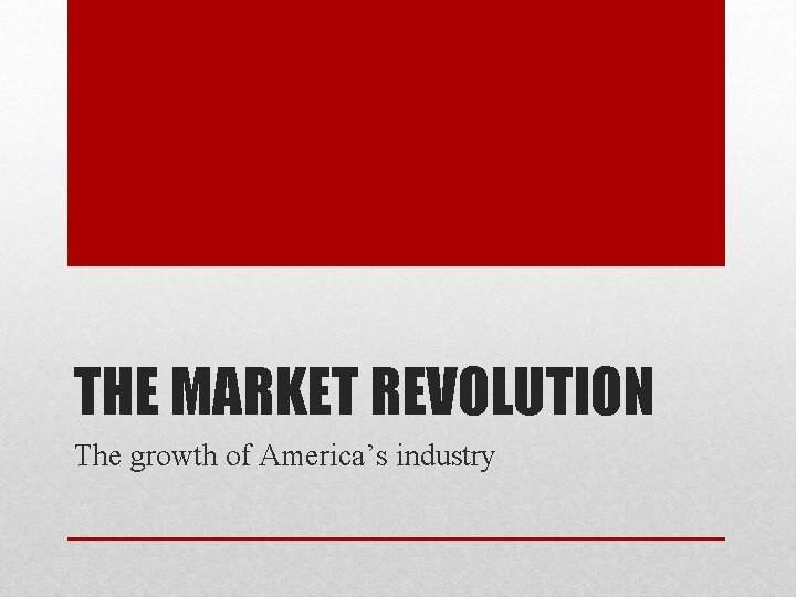 THE MARKET REVOLUTION The growth of America's industry