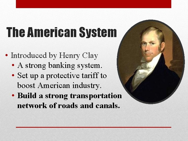 The American System • Introduced by Henry Clay • A strong banking system. •