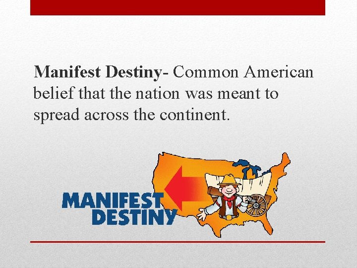 Manifest Destiny- Common American belief that the nation was meant to spread across the