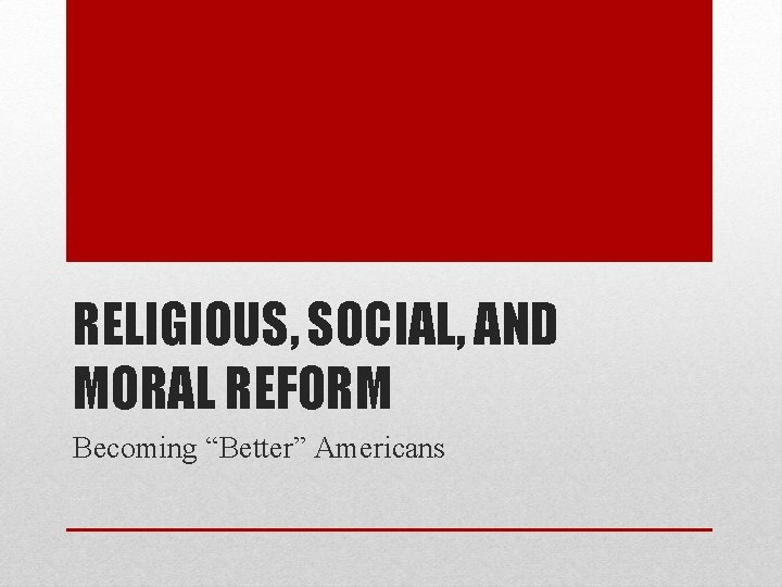 """RELIGIOUS, SOCIAL, AND MORAL REFORM Becoming """"Better"""" Americans"""