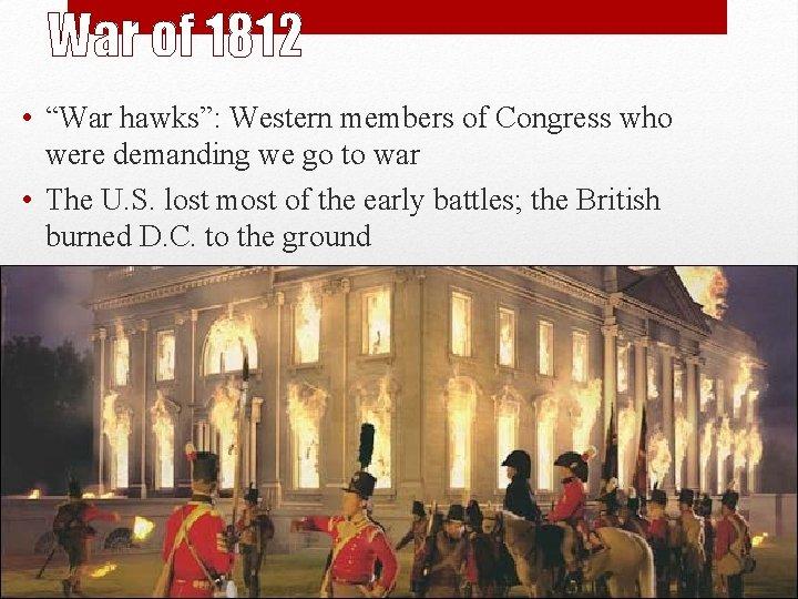 "War of 1812 • ""War hawks"": Western members of Congress who were demanding we"