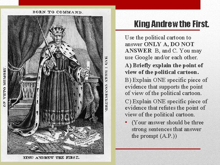 King Andrew the First. Use the political cartoon to answer ONLY A, DO NOT
