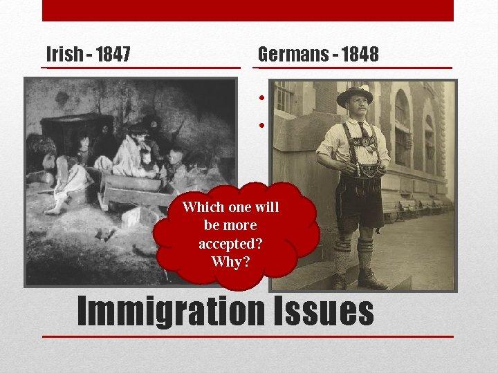Irish - 1847 Germans - 1848 • Mainly Catholic • Moved to crowded slums