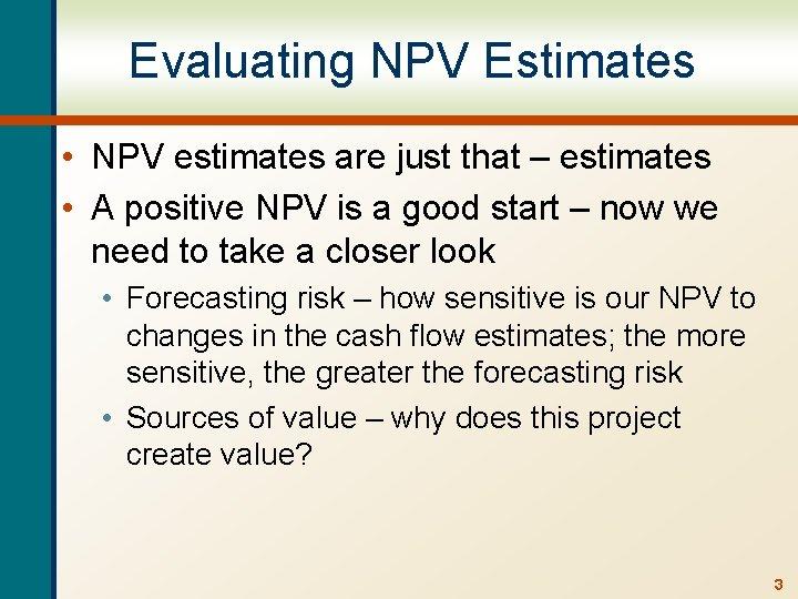 Evaluating NPV Estimates • NPV estimates are just that – estimates • A positive