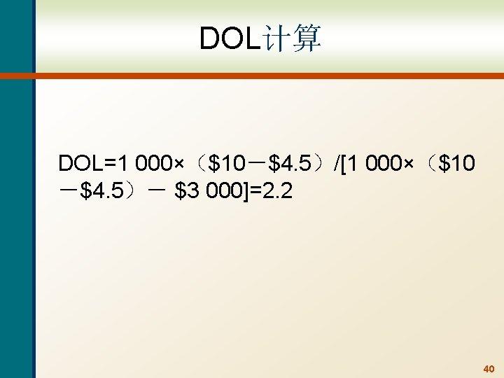DOL计算 DOL=1 000×($10-$4. 5)/[1 000×($10 -$4. 5)- $3 000]=2. 2 40
