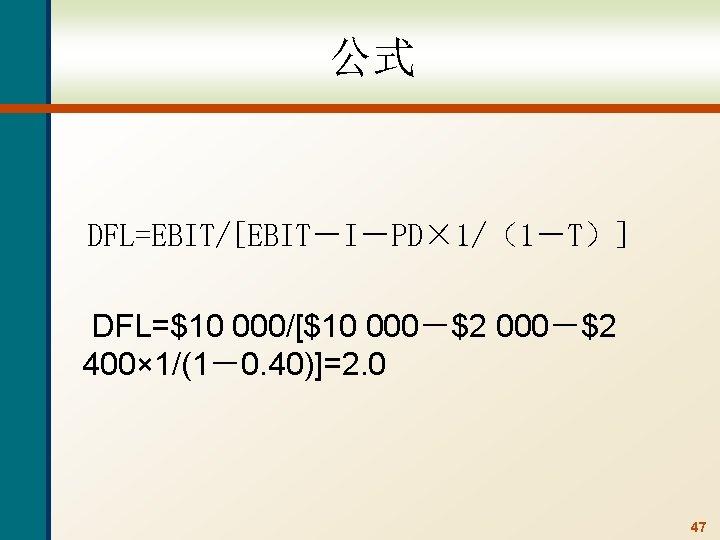 公式 DFL=EBIT/[EBIT-I-PD× 1/(1-T)] DFL=$10 000/[$10 000-$2 400× 1/(1-0. 40)]=2. 0 47