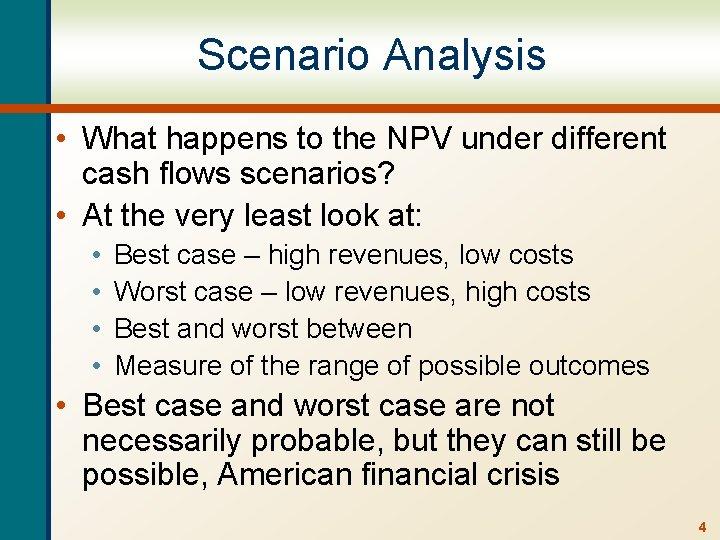 Scenario Analysis • What happens to the NPV under different cash flows scenarios? •
