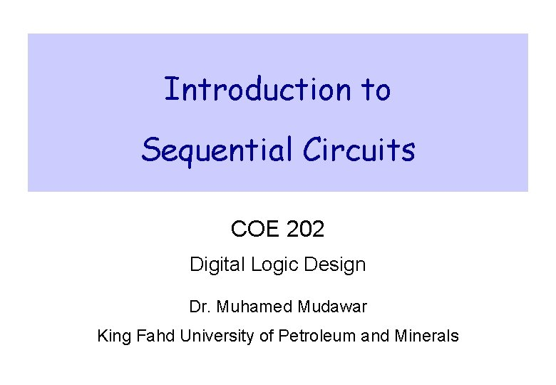 Introduction to Sequential Circuits COE 202 Digital Logic Design Dr. Muhamed Mudawar King Fahd